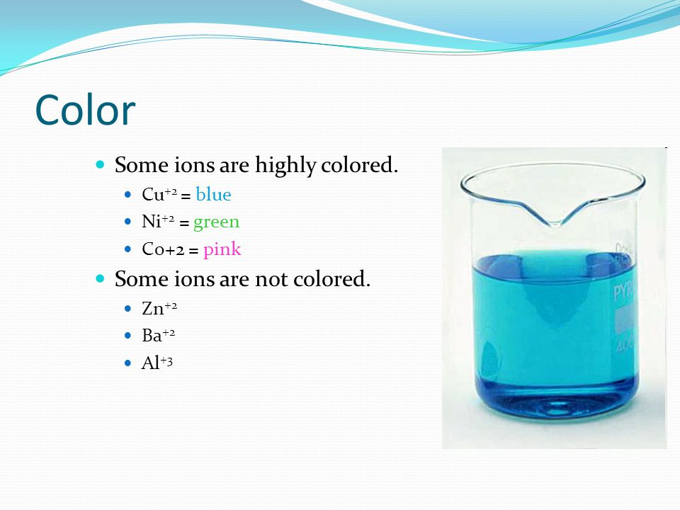Color Some ions are highly colored. Some ions are not colored.