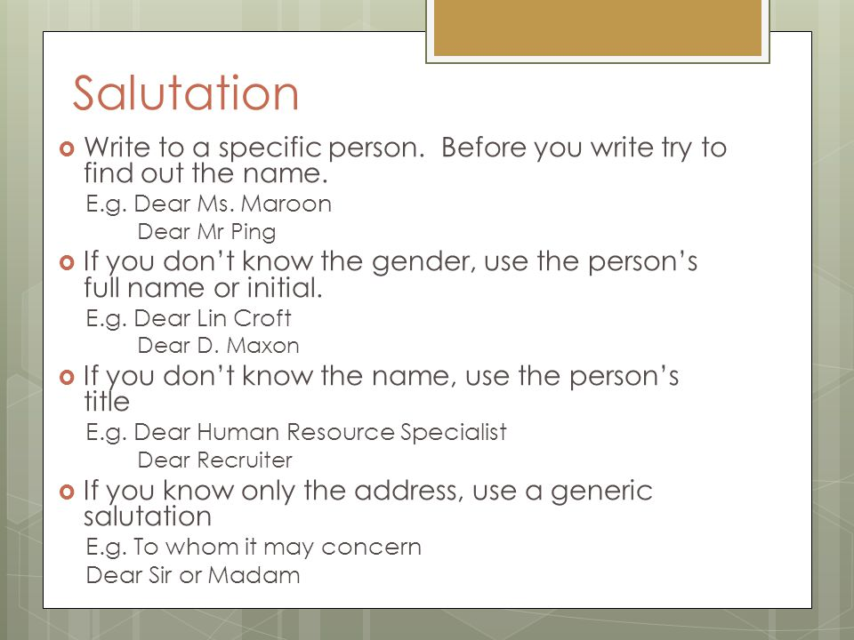 Salutation Write to a specific person. Before you write try to find out the name. E.g. Dear Ms. Maroon.