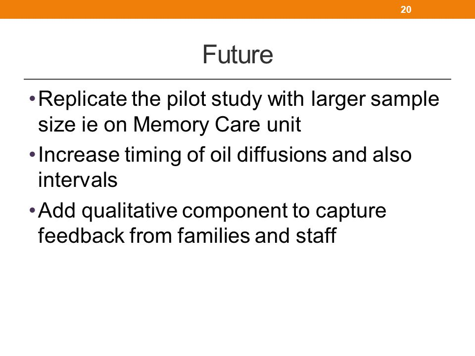 Future Replicate the pilot study with larger sample size ie on Memory Care unit. Increase timing of oil diffusions and also intervals.