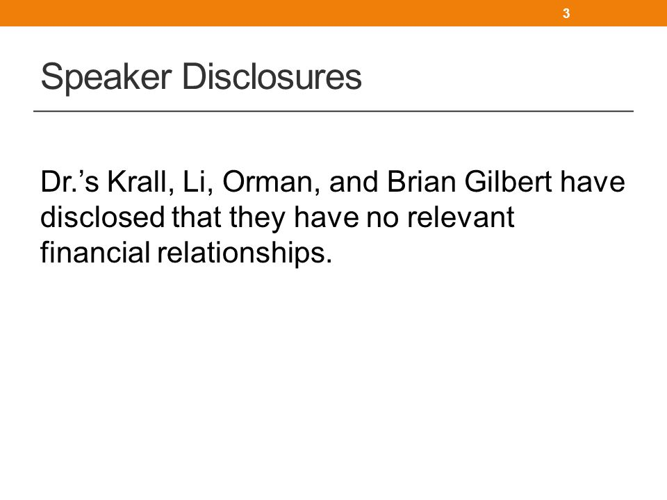 Speaker Disclosures Dr.'s Krall, Li, Orman, and Brian Gilbert have disclosed that they have no relevant financial relationships.