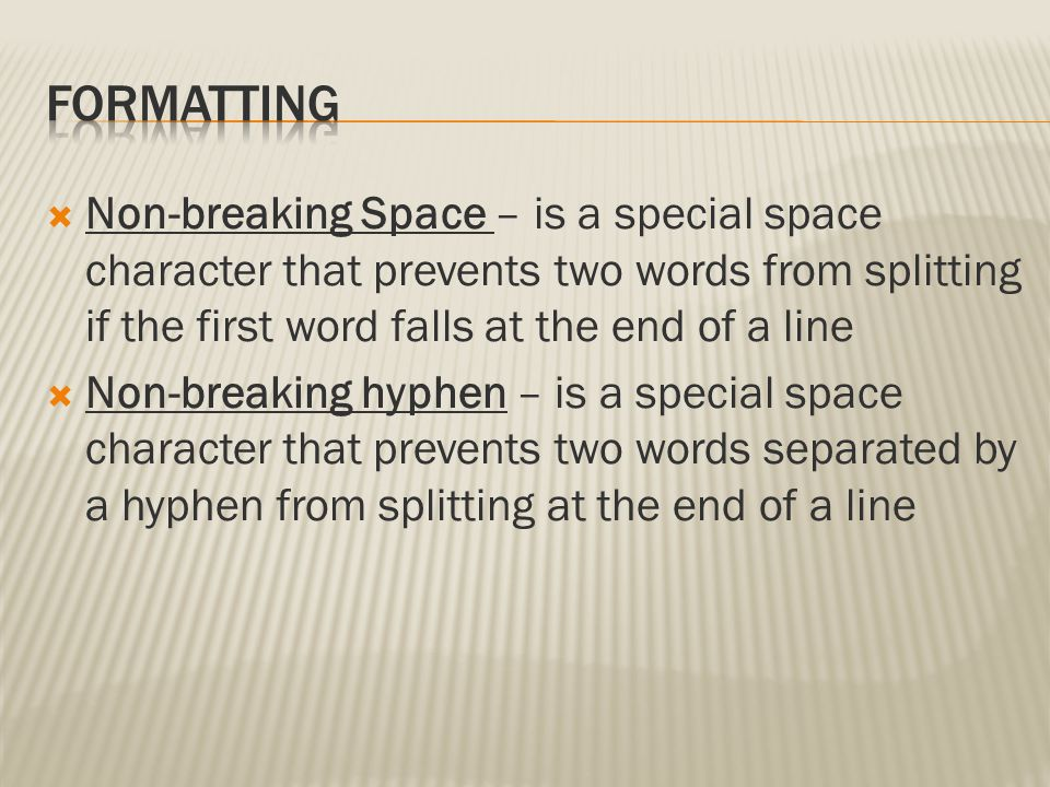 Formatting Non-breaking Space – is a special space character that prevents two words from splitting if the first word falls at the end of a line.