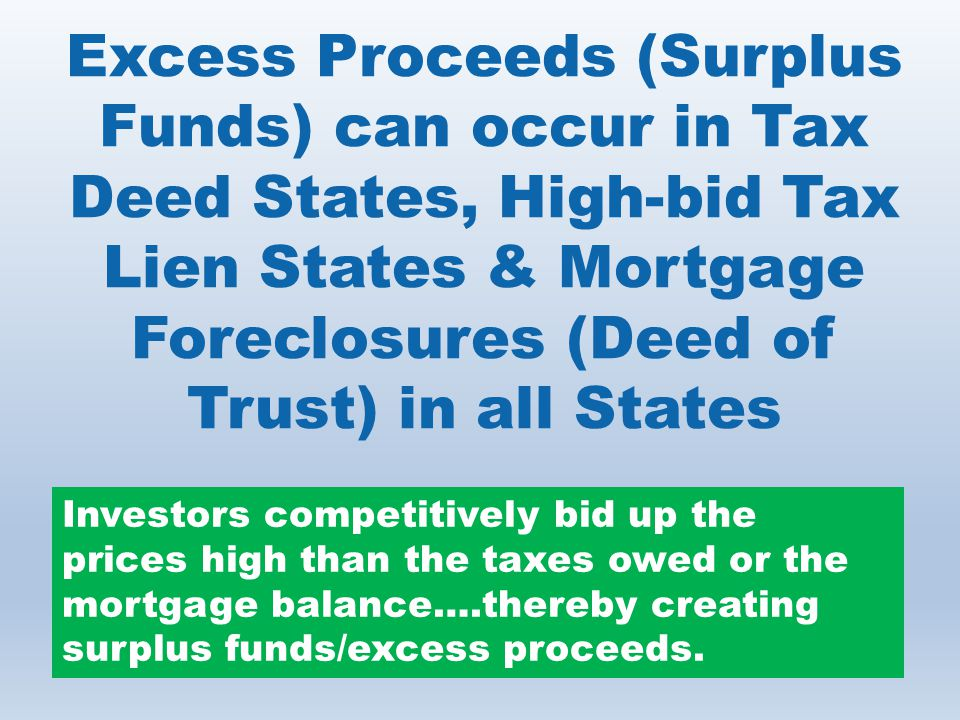 Excess Proceeds (Surplus Funds) can occur in Tax Deed States, High-bid Tax Lien States & Mortgage Foreclosures (Deed of Trust) in all States