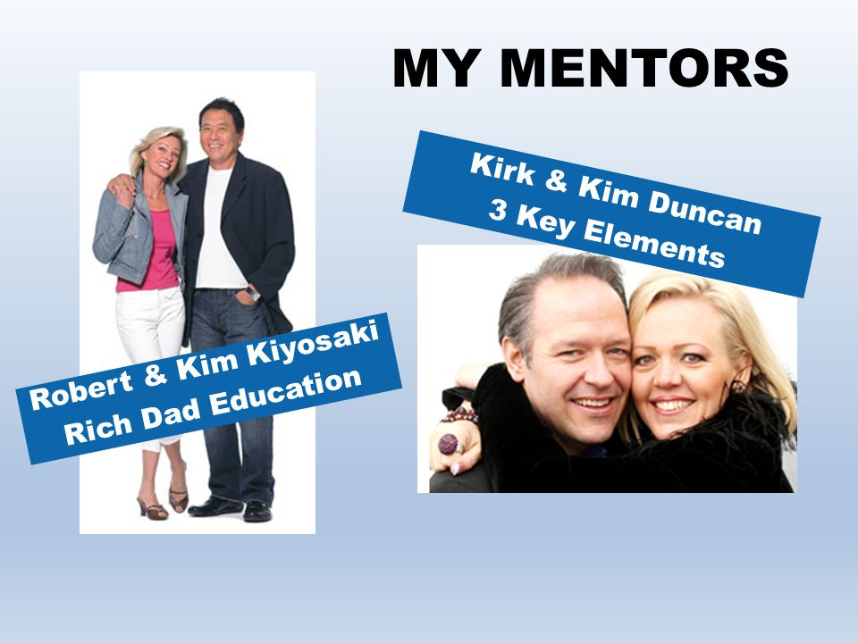 MY MENTORS Kirk & Kim Duncan 3 Key Elements Robert & Kim Kiyosaki