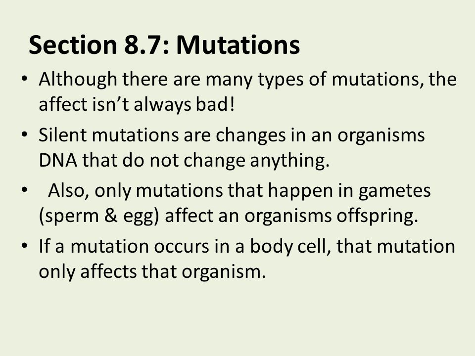 Section 8.7: Mutations Although there are many types of mutations, the affect isn't always bad!