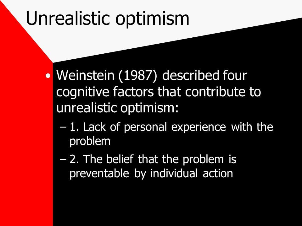Unrealistic optimism Weinstein (1987) described four cognitive factors that contribute to unrealistic optimism: