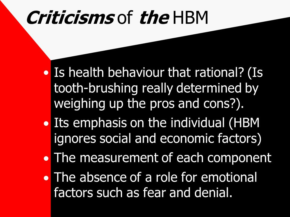 Criticisms of the HBM Is health behaviour that rational (Is tooth-brushing really determined by weighing up the pros and cons ).