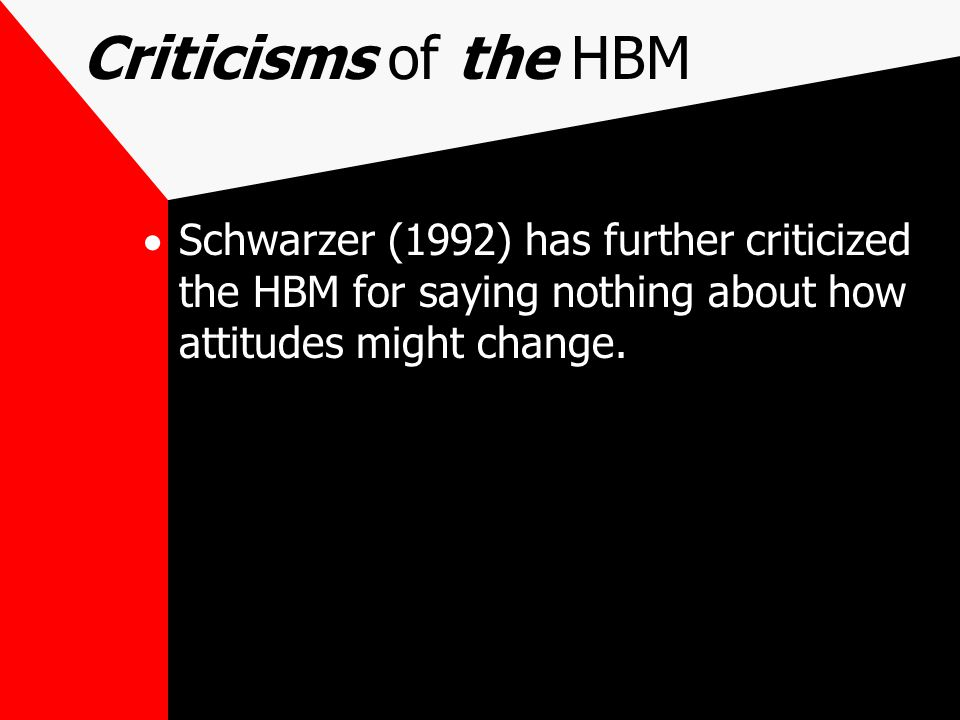 Criticisms of the HBM Schwarzer (1992) has further criticized the HBM for saying nothing about how attitudes might change.