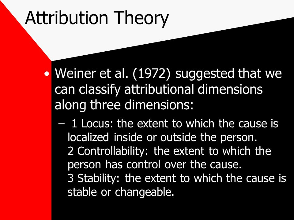 Attribution Theory Weiner et al. (1972) suggested that we can classify attributional dimensions along three dimensions: