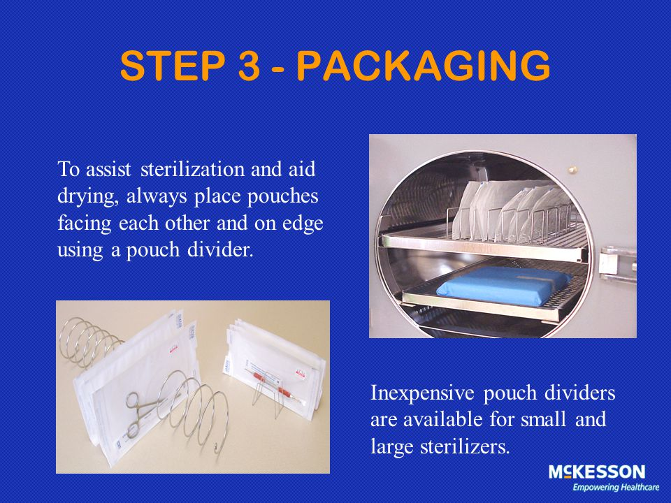 STEP 3 - PACKAGING To assist sterilization and aid drying, always place pouches facing each other and on edge using a pouch divider.