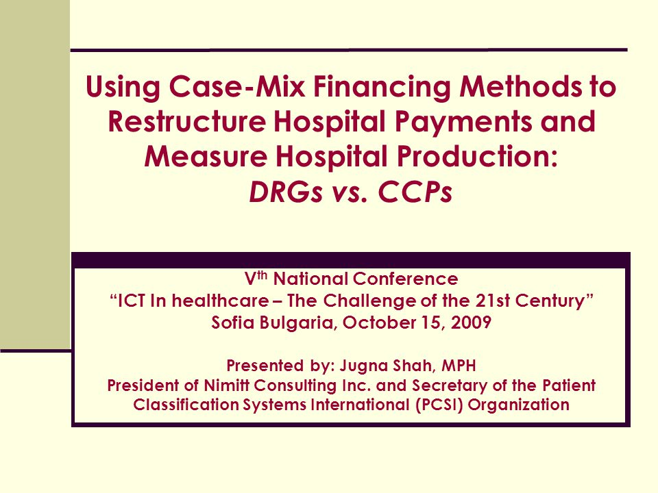 Using Case-Mix Financing Methods to Restructure Hospital Payments and Measure Hospital Production: DRGs vs. CCPs Vth National Conference ICT In healthcare – The Challenge of the 21st Century Sofia Bulgaria, October 15, 2009 Presented by: Jugna Shah, MPH President of Nimitt Consulting Inc. and Secretary of the Patient Classification Systems International (PCSI) Organization