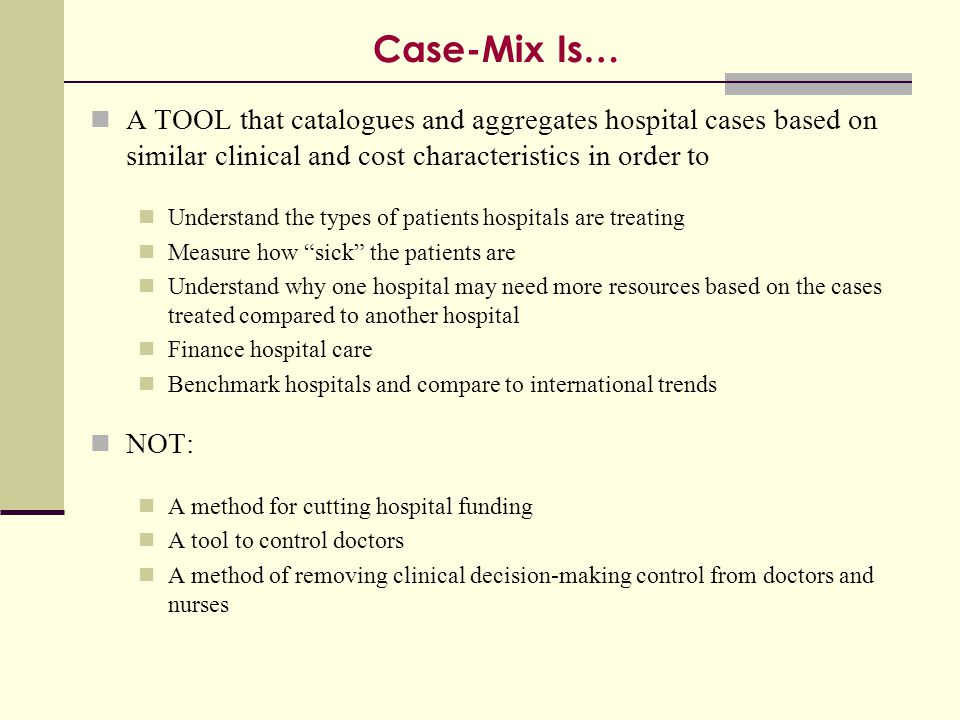 Case-Mix Is… A TOOL that catalogues and aggregates hospital cases based on similar clinical and cost characteristics in order to.