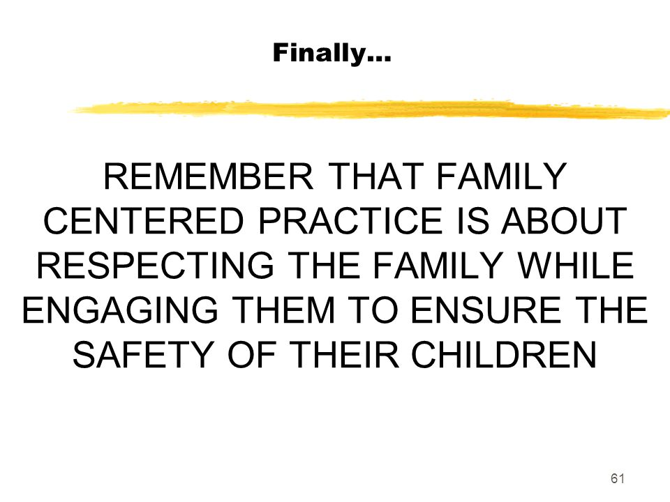 Finally… REMEMBER THAT FAMILY CENTERED PRACTICE IS ABOUT RESPECTING THE FAMILY WHILE ENGAGING THEM TO ENSURE THE SAFETY OF THEIR CHILDREN.