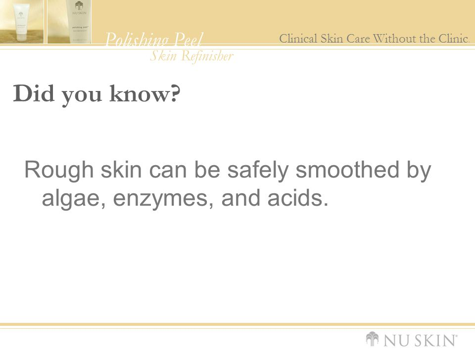 Did you know Rough skin can be safely smoothed by algae, enzymes, and acids.