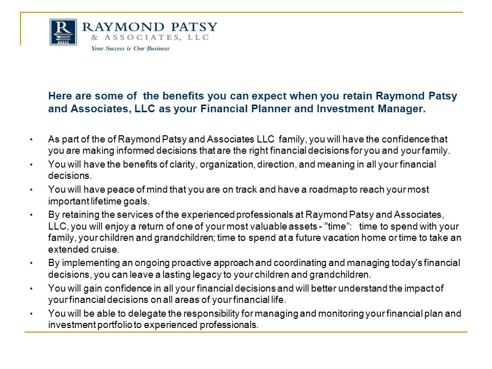 Here are some of the benefits you can expect when you retain Raymond Patsy and Associates, LLC as your Financial Planner and Investment Manager.