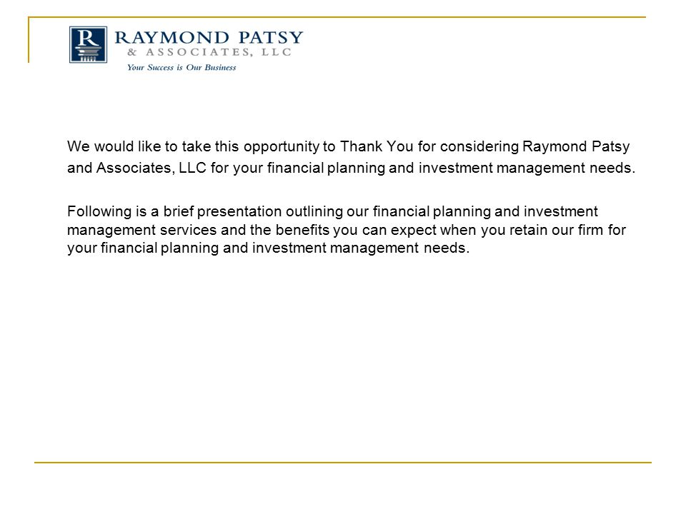 We would like to take this opportunity to Thank You for considering Raymond Patsy and Associates, LLC for your financial planning and investment management needs.