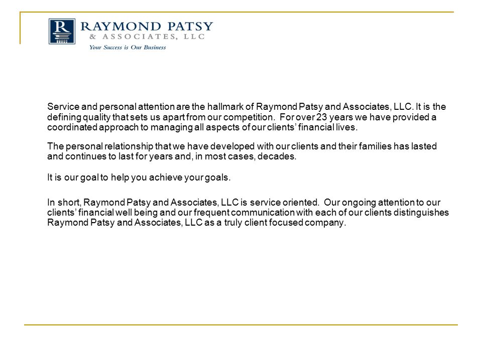 Service and personal attention are the hallmark of Raymond Patsy and Associates, LLC. It is the defining quality that sets us apart from our competition. For over 23 years we have provided a coordinated approach to managing all aspects of our clients' financial lives.