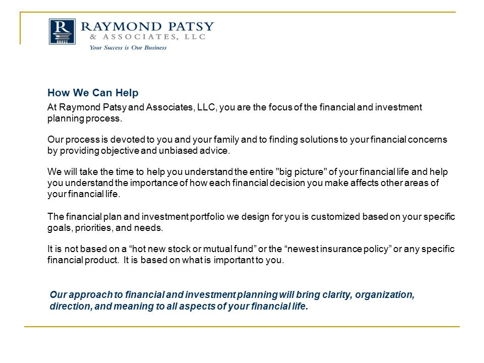 How We Can Help At Raymond Patsy and Associates, LLC, you are the focus of the financial and investment planning process.