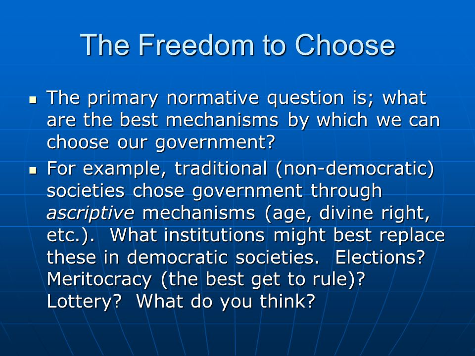 The Freedom to Choose The primary normative question is; what are the best mechanisms by which we can choose our government