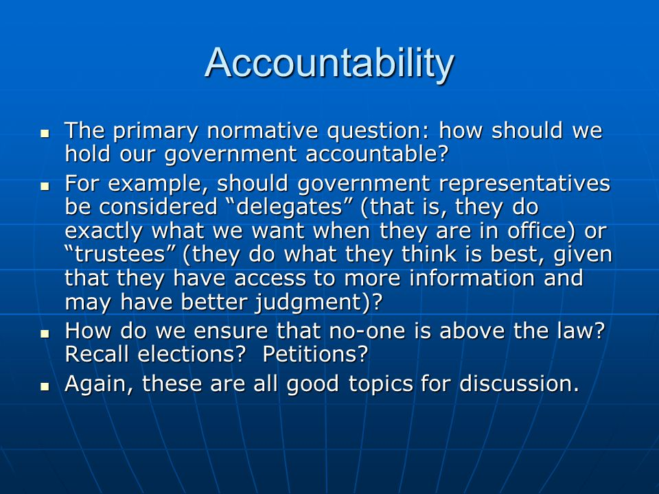Accountability The primary normative question: how should we hold our government accountable