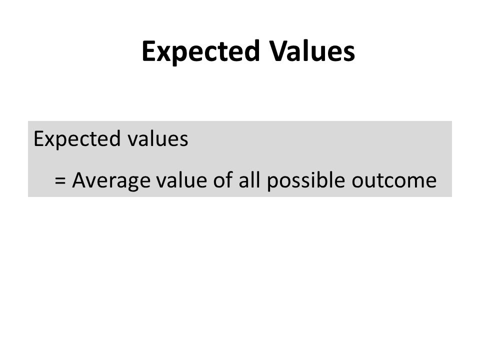 Expected Values Expected values = Average value of all possible outcome