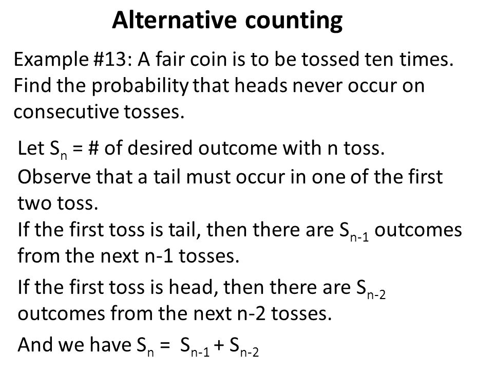 Alternative counting Example #13: A fair coin is to be tossed ten times. Find the probability that heads never occur on consecutive tosses.
