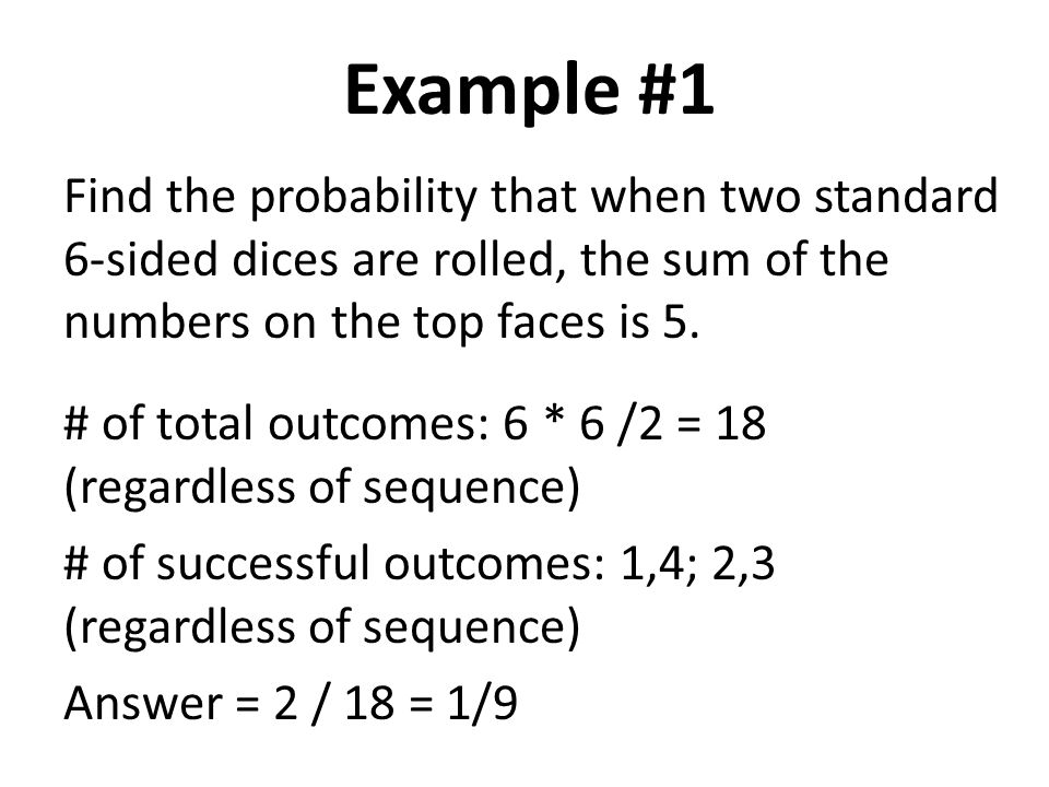 Example #1 Find the probability that when two standard 6-sided dices are rolled, the sum of the numbers on the top faces is 5.