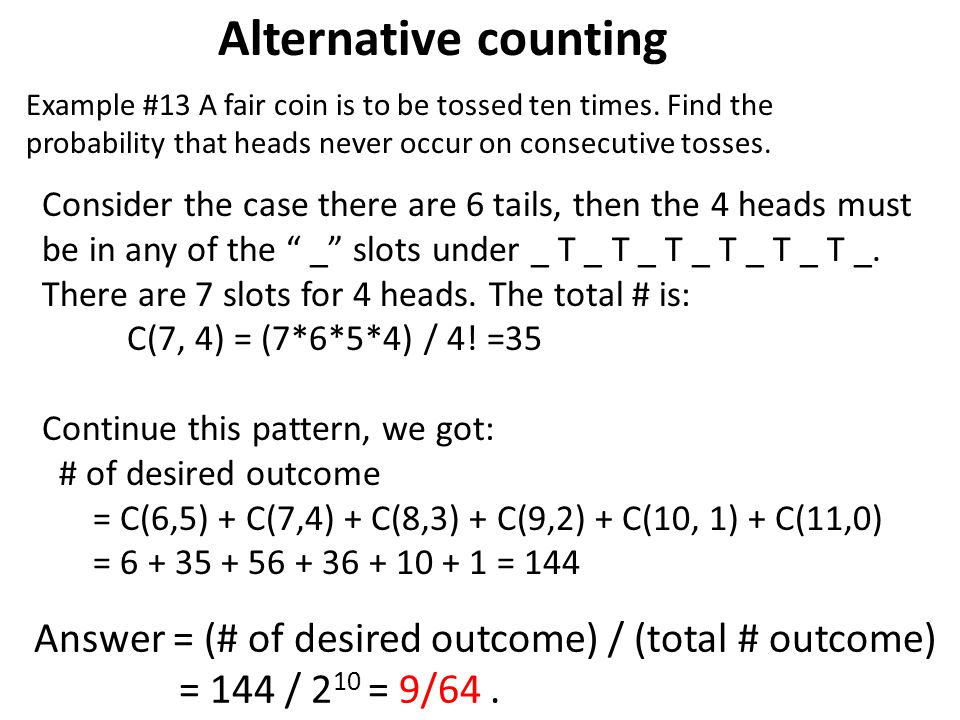 Alternative counting Example #13 A fair coin is to be tossed ten times. Find the probability that heads never occur on consecutive tosses.