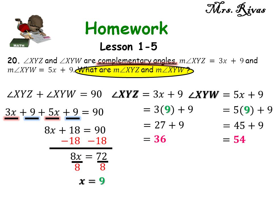 Mrs. Rivas Lesson 1-5 ∠𝑋𝑌𝑍+∠𝑋𝑌𝑊=90 ∠𝑿𝒀𝒁=3𝑥+9 ∠𝑿𝒀𝑾=5𝑥+9 =3(𝟗)+9 =5(𝟗)+9