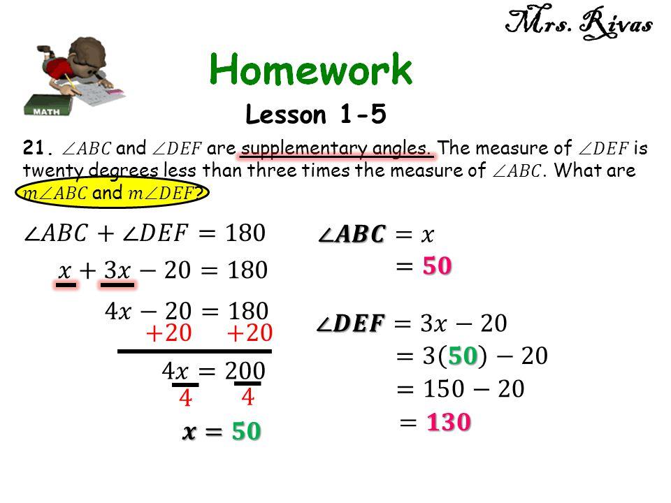 Mrs. Rivas Lesson 1-5 ∠𝐴𝐵𝐶+∠𝐷𝐸𝐹=180 ∠𝑨𝑩𝑪=𝑥 =𝟓𝟎 𝑥+3𝑥−20=180 4𝑥−20=180
