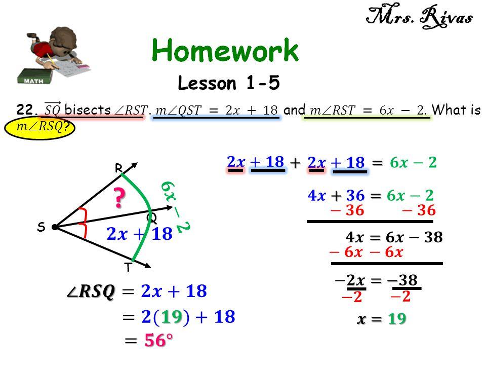 Mrs. Rivas Lesson 1-5 𝟔𝒙−𝟐 𝟐𝒙+𝟏𝟖 ∠𝑹𝑺𝑸=𝟐𝒙+𝟏𝟖 =𝟐(𝟏𝟗)+𝟏𝟖 =𝟓𝟔° 𝟐𝒙+𝟏𝟖 +