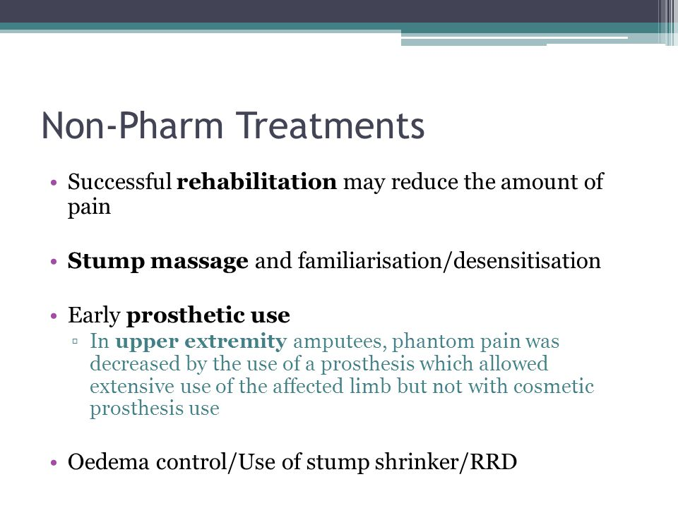 Non-Pharm Treatments Successful rehabilitation may reduce the amount of pain. Stump massage and familiarisation/desensitisation.