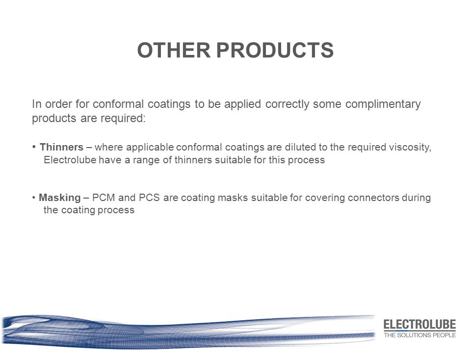 OTHER PRODUCTS In order for conformal coatings to be applied correctly some complimentary products are required: