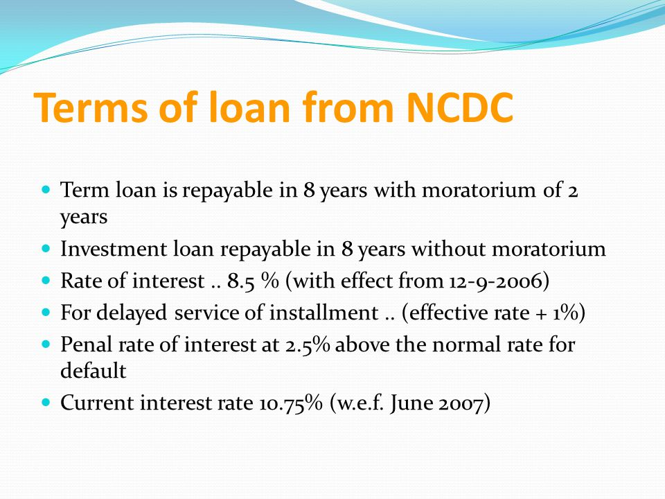 Terms of loan from NCDC Term loan is repayable in 8 years with moratorium of 2 years. Investment loan repayable in 8 years without moratorium.