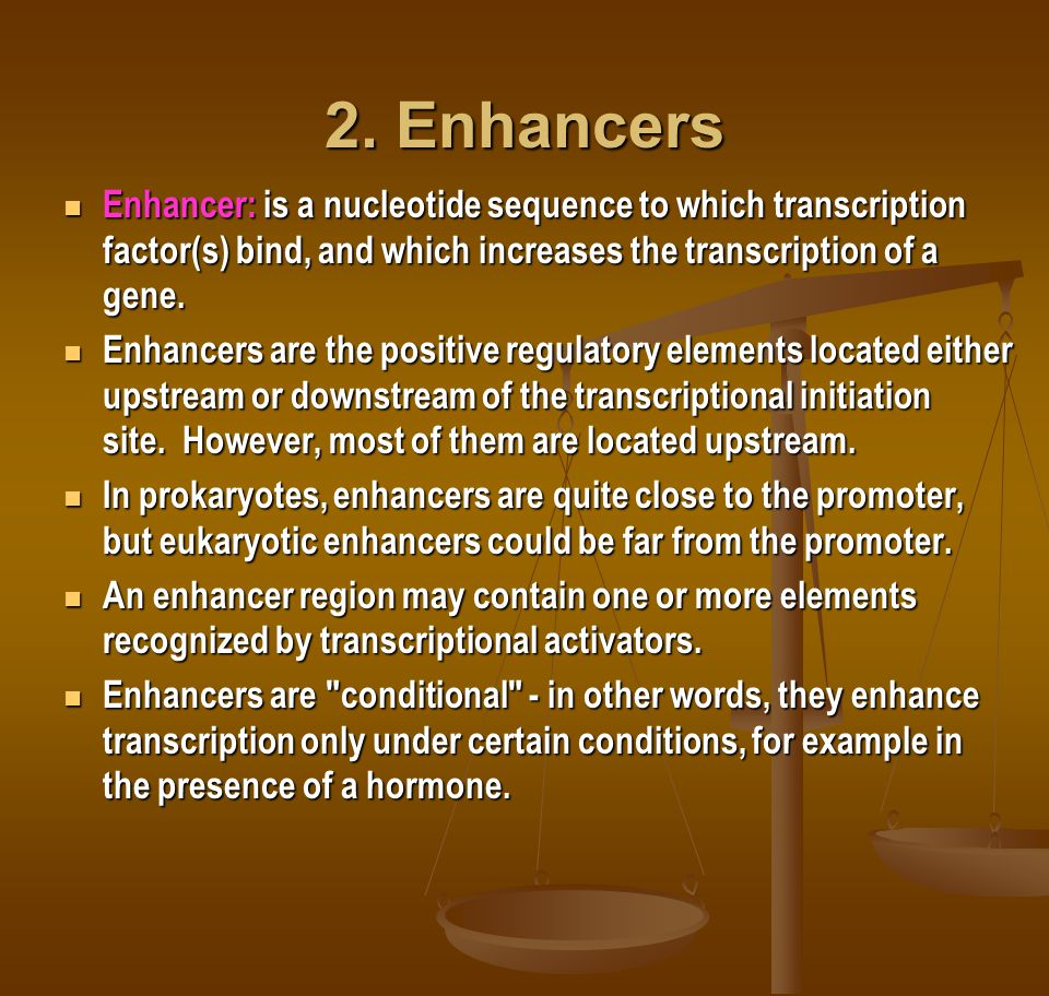 2. Enhancers Enhancer: is a nucleotide sequence to which transcription factor(s) bind, and which increases the transcription of a gene.