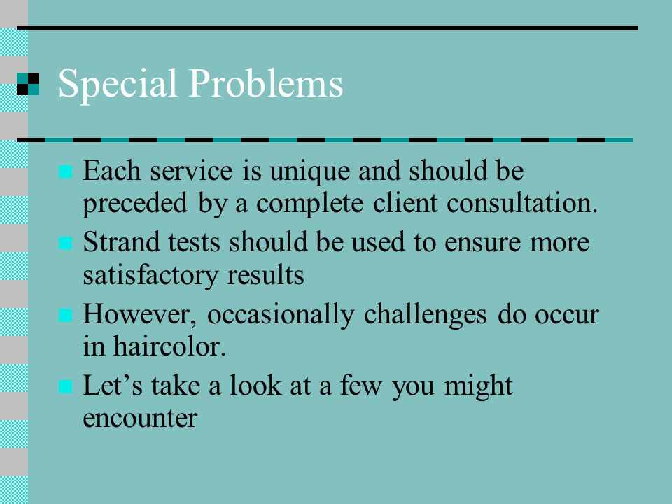 Special Problems Each service is unique and should be preceded by a complete client consultation.