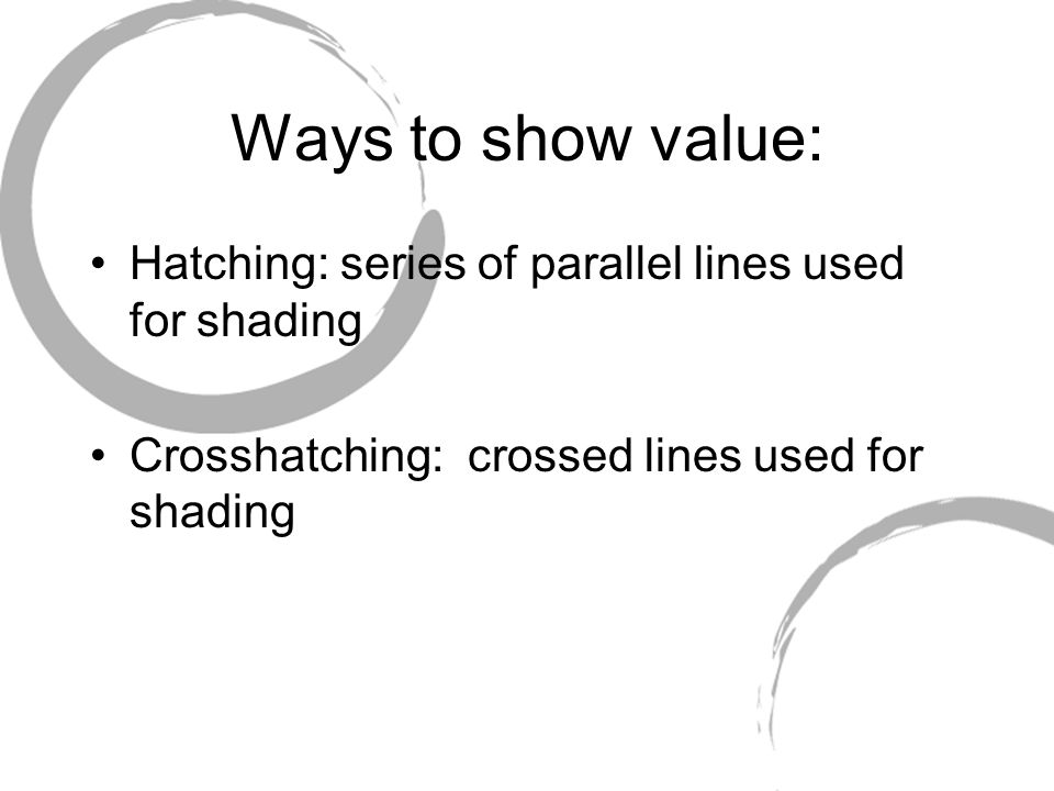 Ways to show value: Hatching: series of parallel lines used for shading.