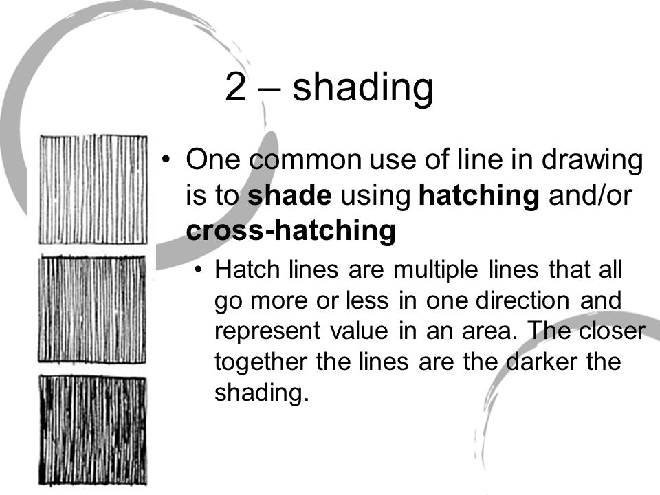 2 – shading One common use of line in drawing is to shade using hatching and/or cross-hatching.