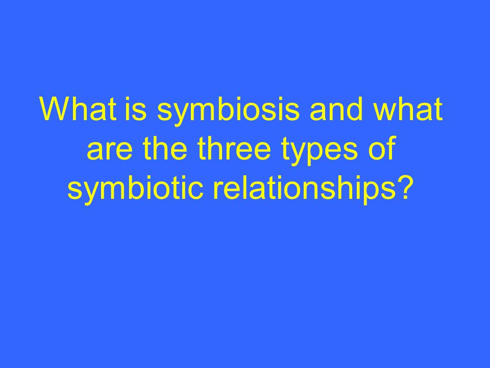 What is symbiosis and what are the three types of symbiotic relationships