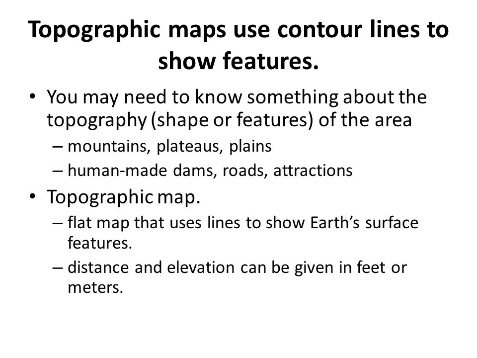 Topographic maps use contour lines to show features.
