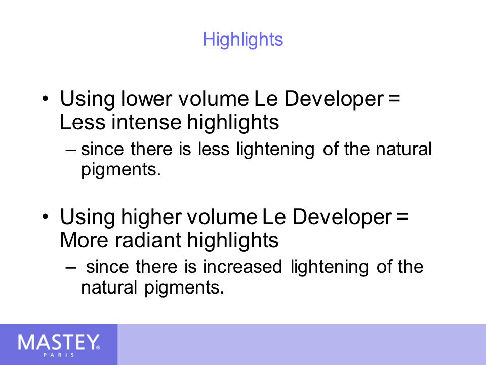 Using lower volume Le Developer = Less intense highlights