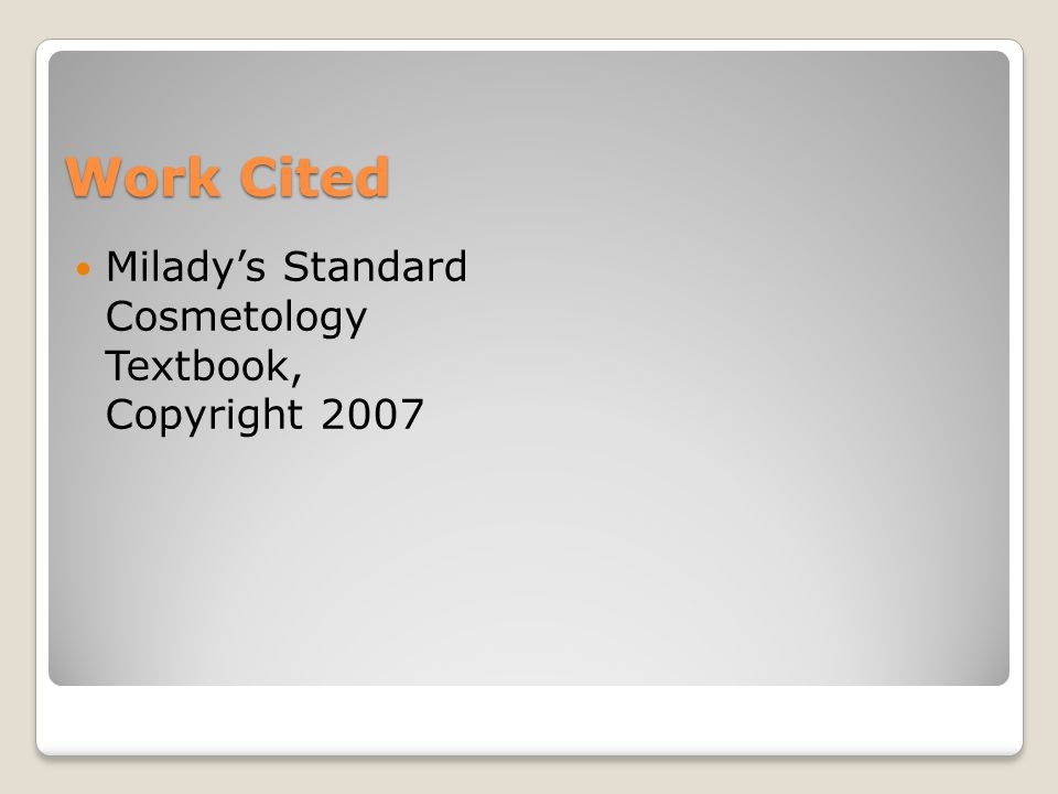 Work Cited Milady's Standard Cosmetology Textbook, Copyright 2007