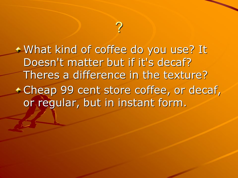What kind of coffee do you use It Doesn t matter but if it s decaf Theres a difference in the texture