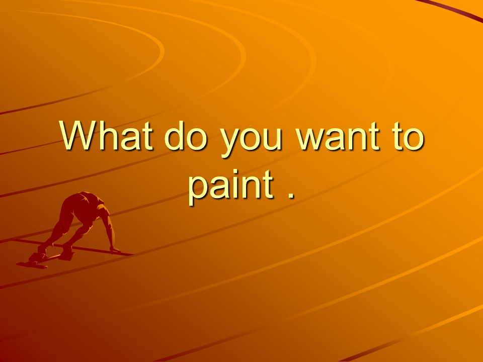 What do you want to paint .