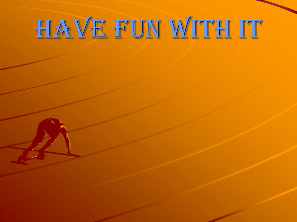 Have fun with it