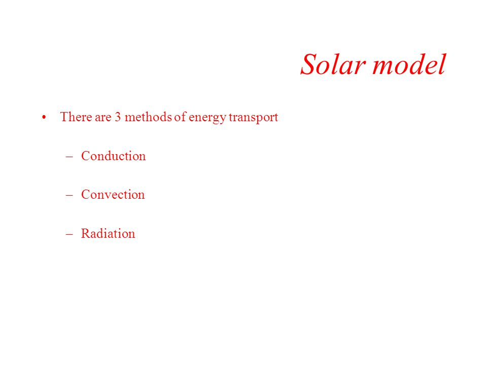 Solar model There are 3 methods of energy transport Conduction
