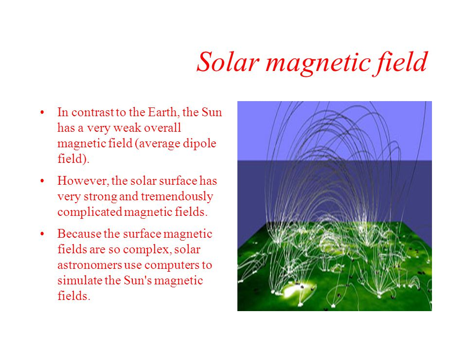 Solar magnetic field In contrast to the Earth, the Sun has a very weak overall magnetic field (average dipole field).