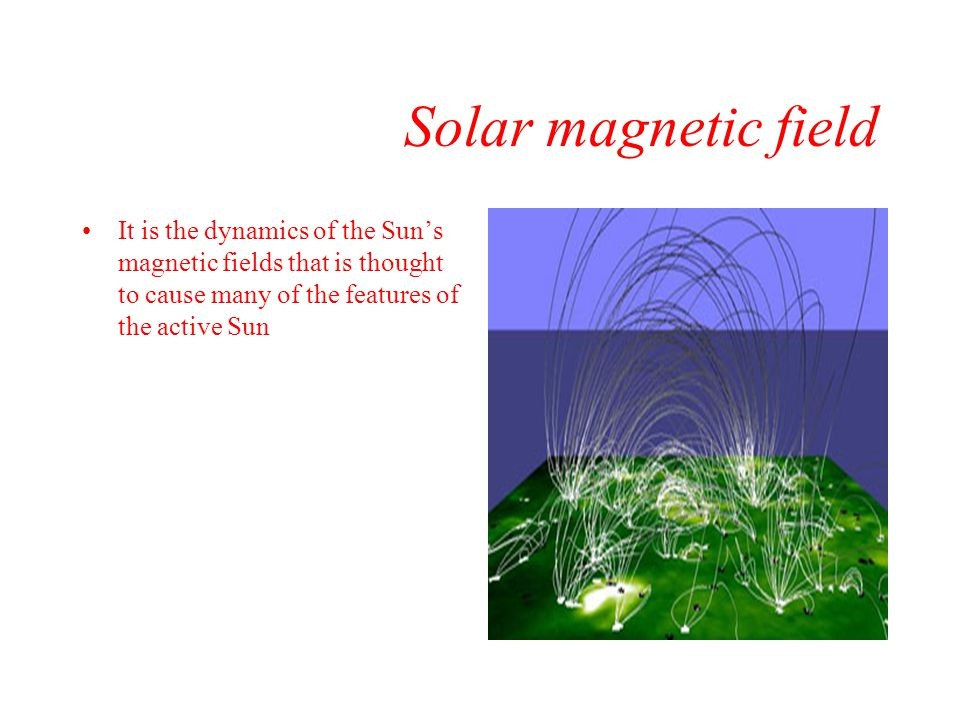 Solar magnetic field It is the dynamics of the Sun's magnetic fields that is thought to cause many of the features of the active Sun.