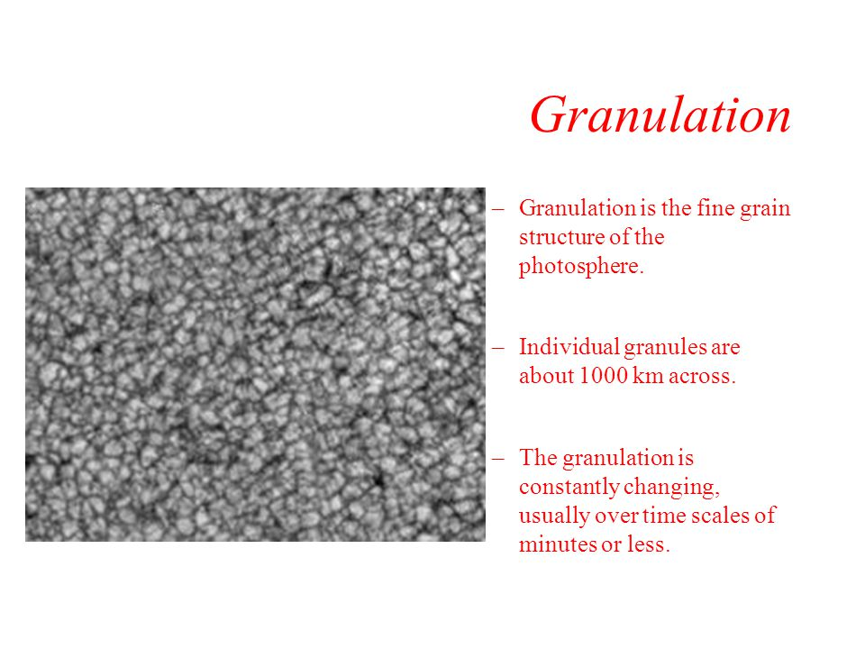 Granulation Granulation is the fine grain structure of the photosphere. Individual granules are about 1000 km across.