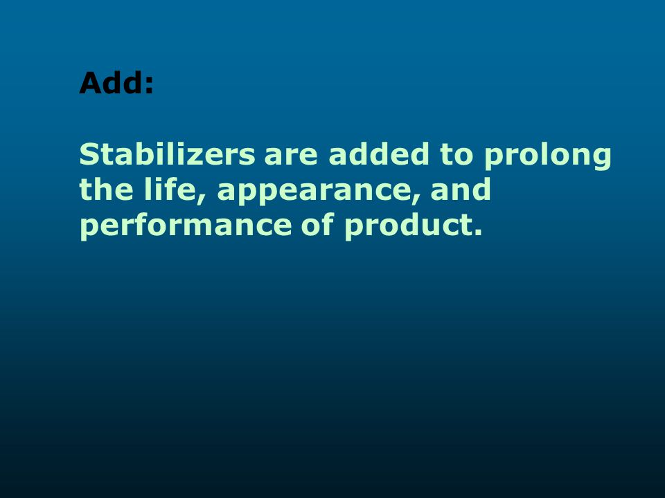 Add: Stabilizers are added to prolong the life, appearance, and performance of product.
