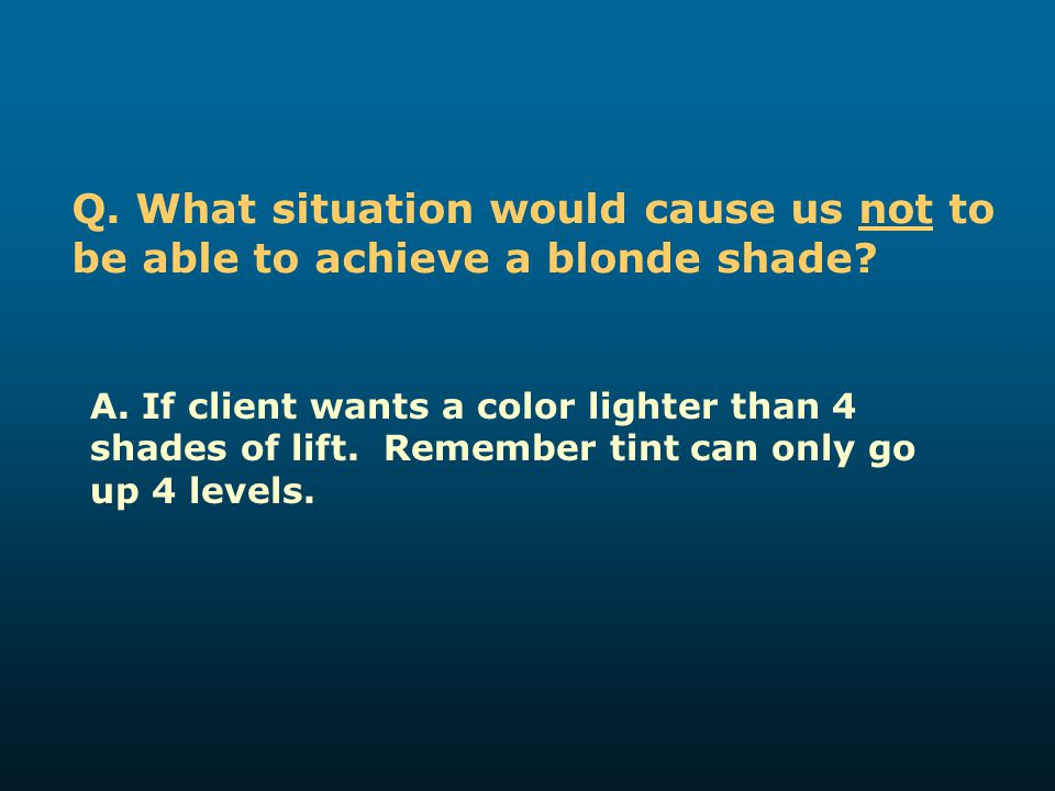Q. What situation would cause us not to be able to achieve a blonde shade